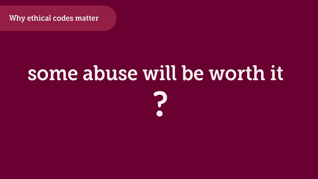 some abuse will be worth it ? Why ethical codes...