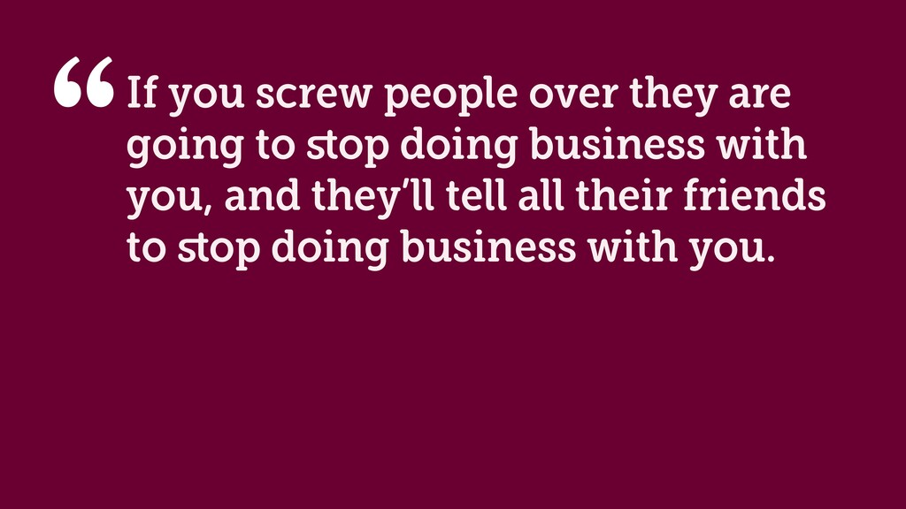 If you screw people over they are going to stop ...
