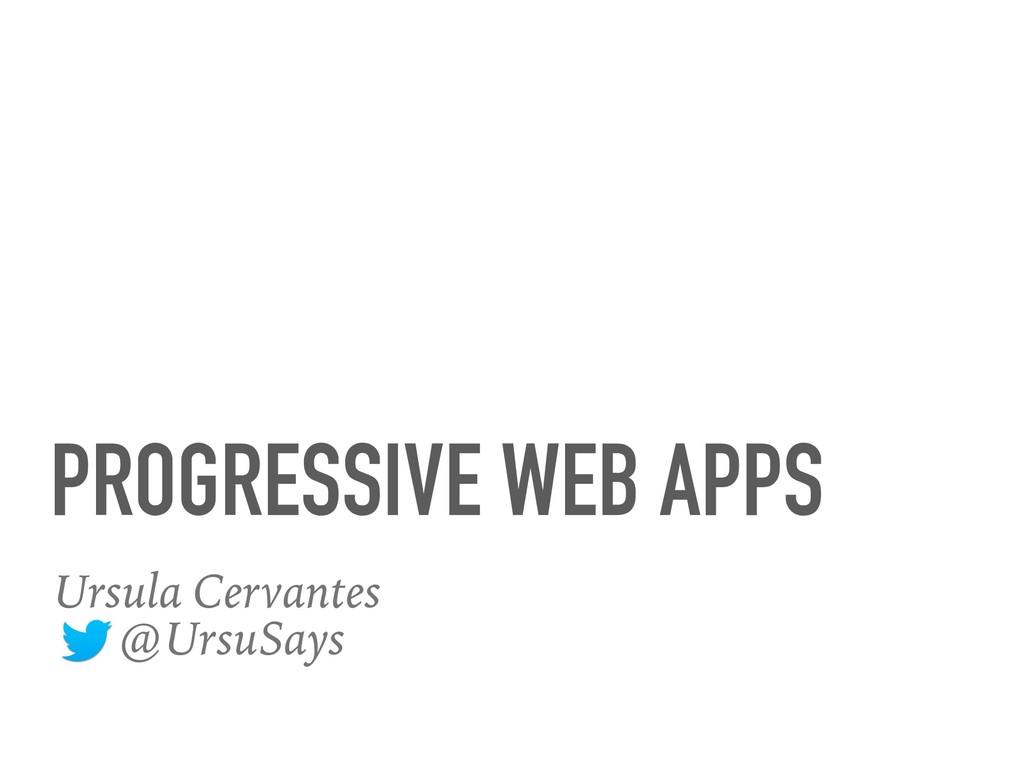 PROGRESSIVE WEB APPS Ursula Cervantes @UrsuSays