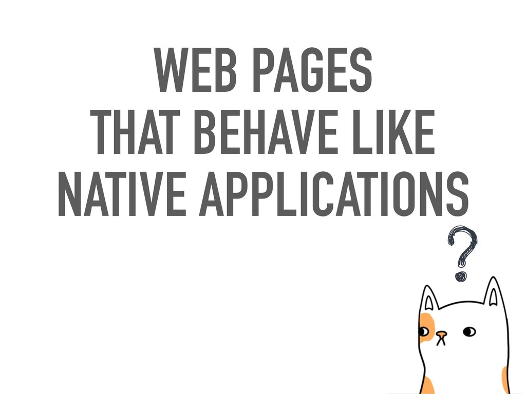 WEB PAGES THAT BEHAVE LIKE NATIVE APPLICATIONS