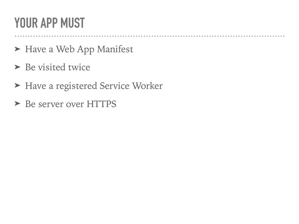 YOUR APP MUST ➤ Have a Web App Manifest ➤ Be vi...