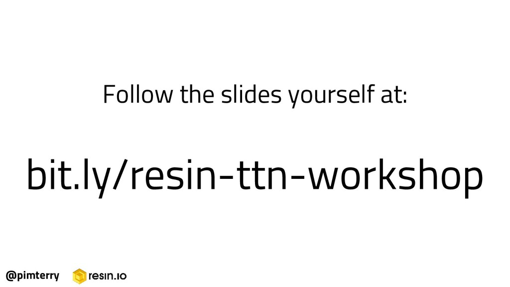 Follow the slides yourself at: bit.ly/resin-ttn...