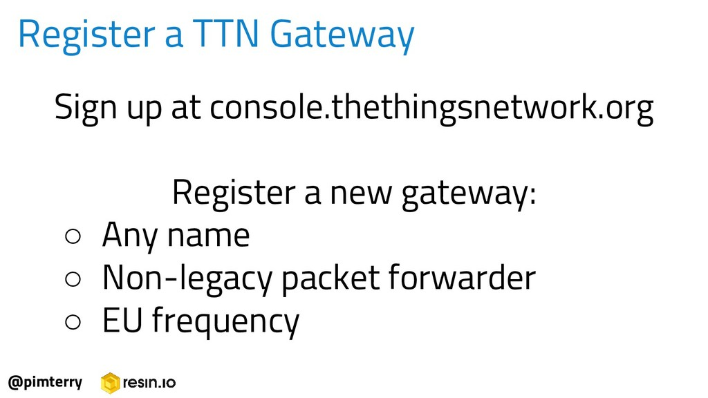 Sign up at console.thethingsnetwork.org Registe...
