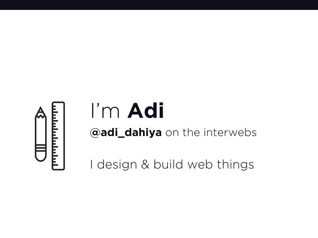I'm Adi @adi_dahiya on the interwebs I design &...