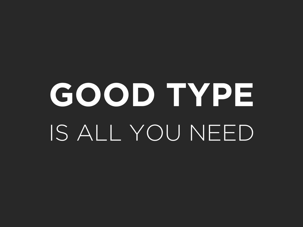 GOOD TYPE IS ALL YOU NEED