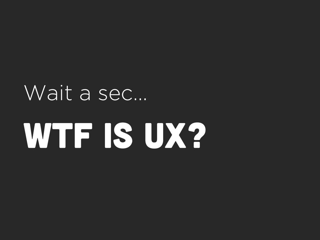 Wait a sec… wtf is ux?