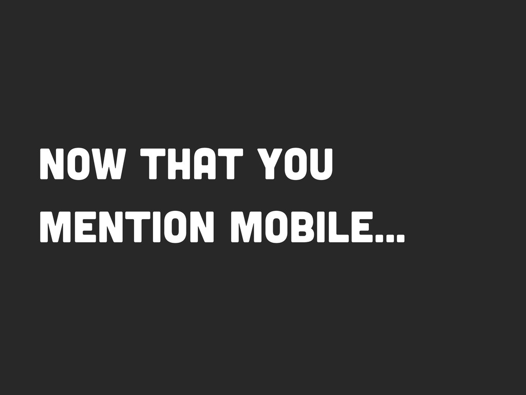 Now that you mention mobile…