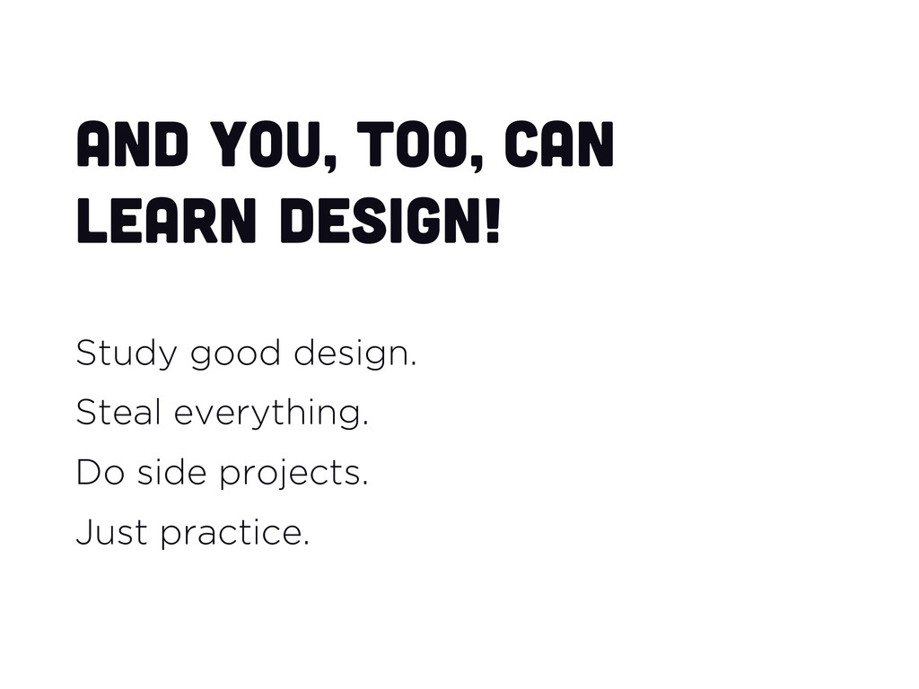 And you, too, can learn design! Study good desi...