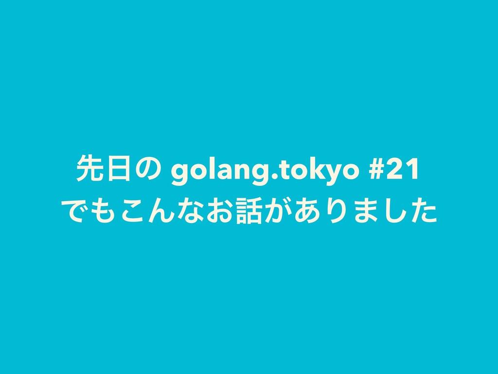 ઌͷ golang.tokyo #21 Ͱ͜Μͳ͓͕͋Γ·ͨ͠
