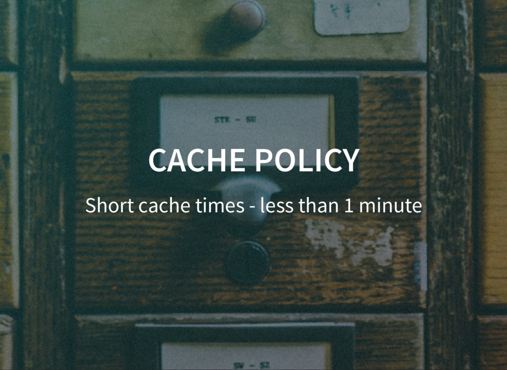 CACHE POLICY CACHE POLICY Short cache times - l...