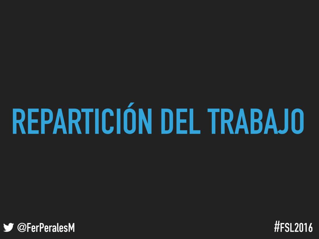 ! @FerPeralesM #FSL2016 REPARTICIÓN DEL TRABAJO