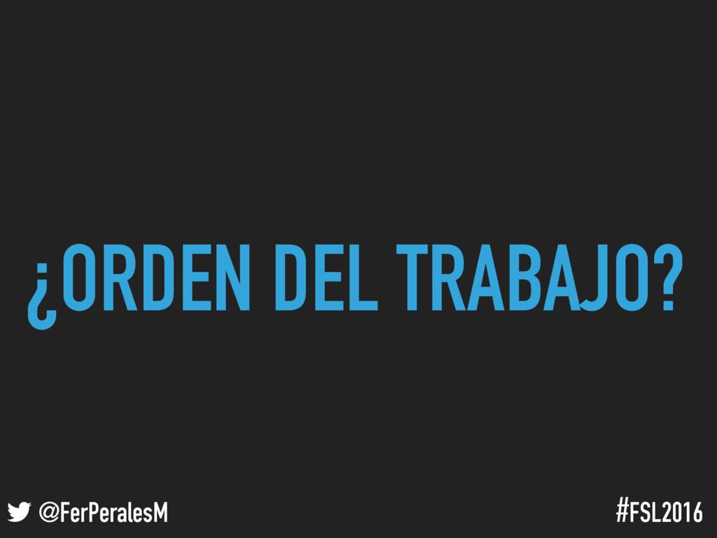 ! @FerPeralesM #FSL2016 ¿ORDEN DEL TRABAJO?