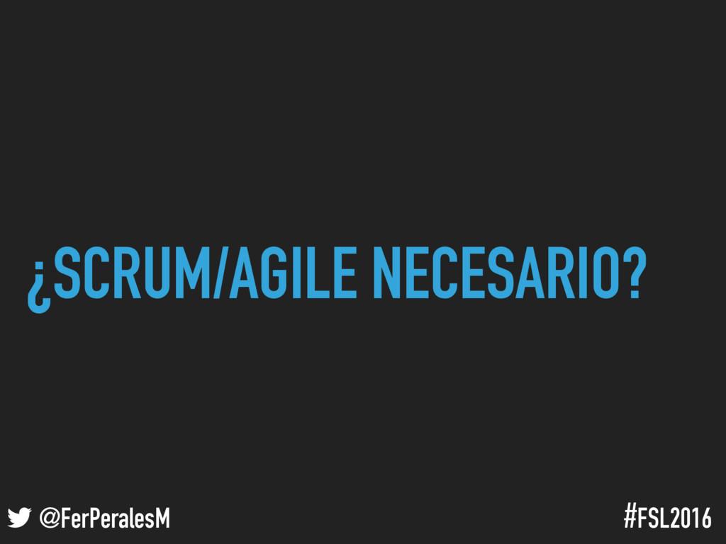 ! @FerPeralesM #FSL2016 ¿SCRUM/AGILE NECESARIO?