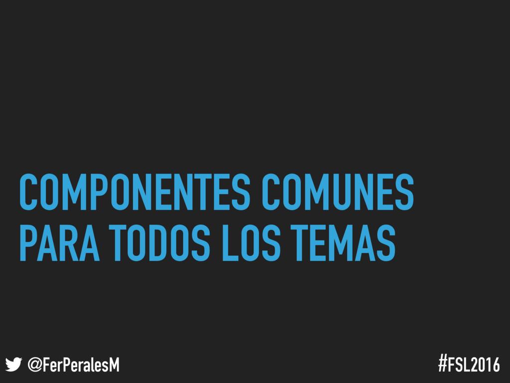 ! @FerPeralesM #FSL2016 COMPONENTES COMUNES PAR...