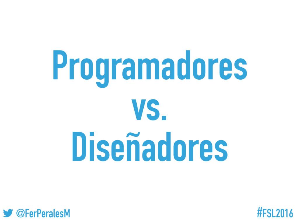 #FSL2016 ! @FerPeralesM Programadores vs. Diseñ...