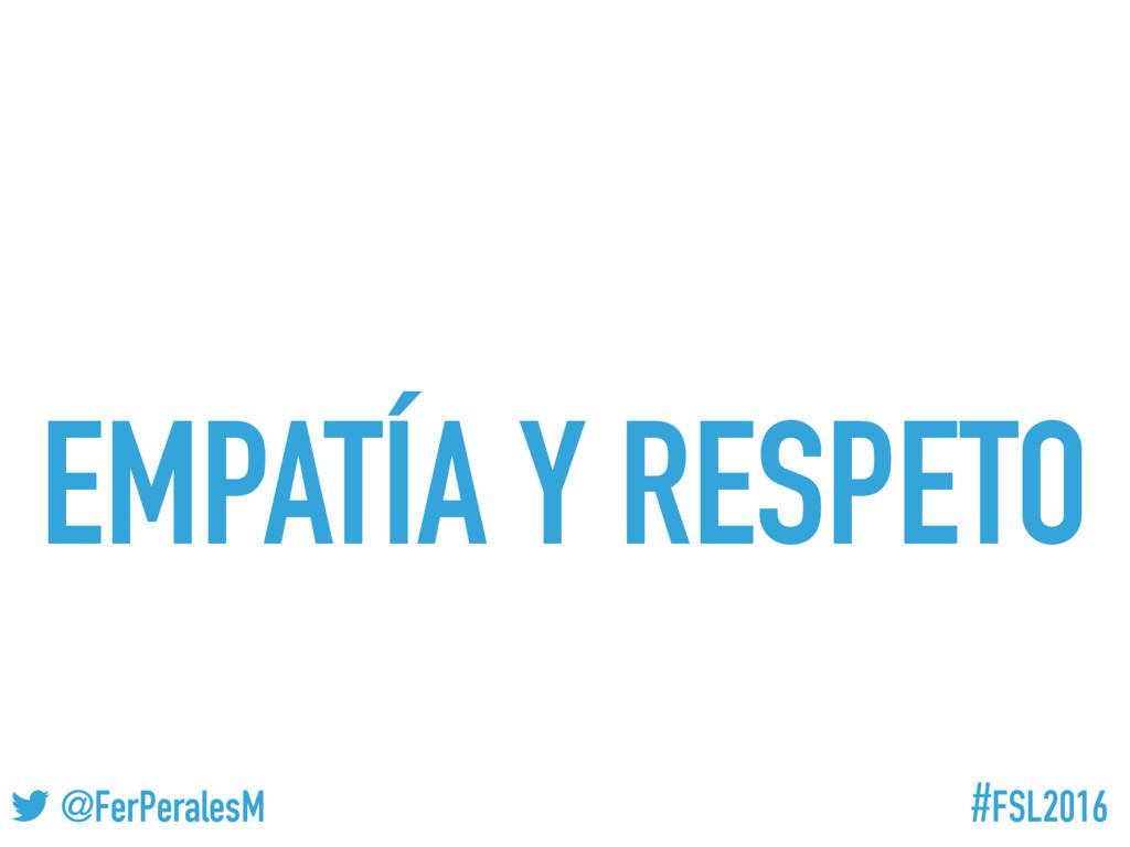 #FSL2016 ! @FerPeralesM EMPATÍA Y RESPETO
