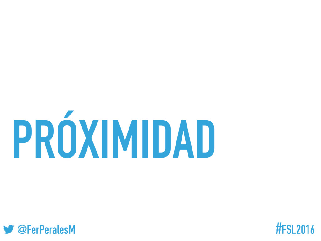 #FSL2016 ! @FerPeralesM PRÓXIMIDAD