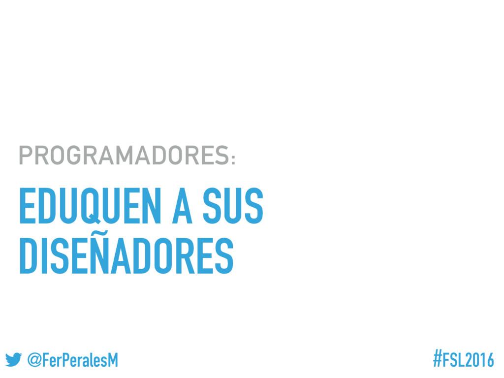 #FSL2016 ! @FerPeralesM EDUQUEN A SUS DISEÑADOR...
