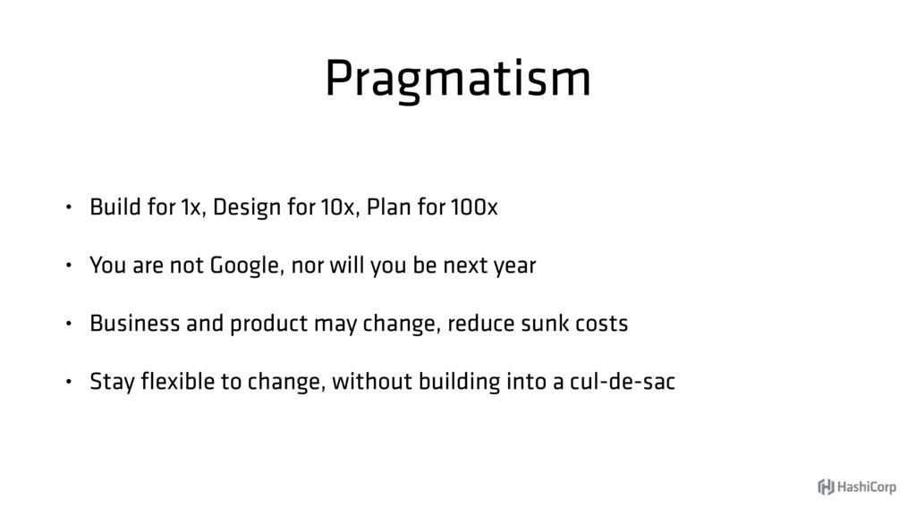 Pragmatism • Build for 1x, Design for 10x, Plan...