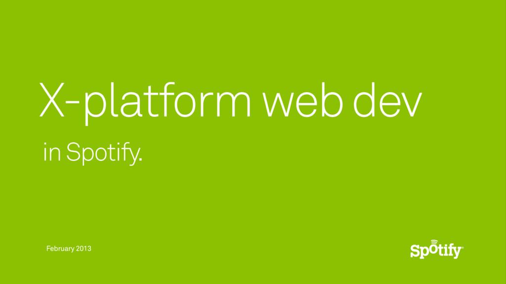 February 2013 in Spotify. X-platform web dev