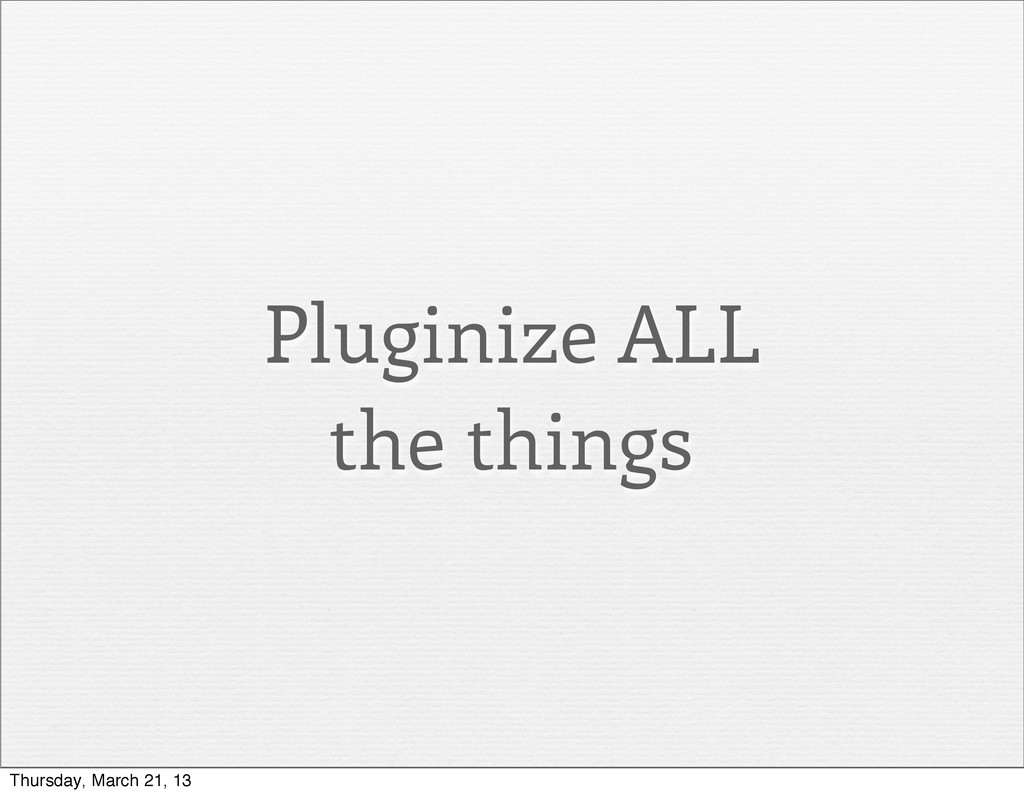 Pluginize ALL the things Thursday, March 21, 13