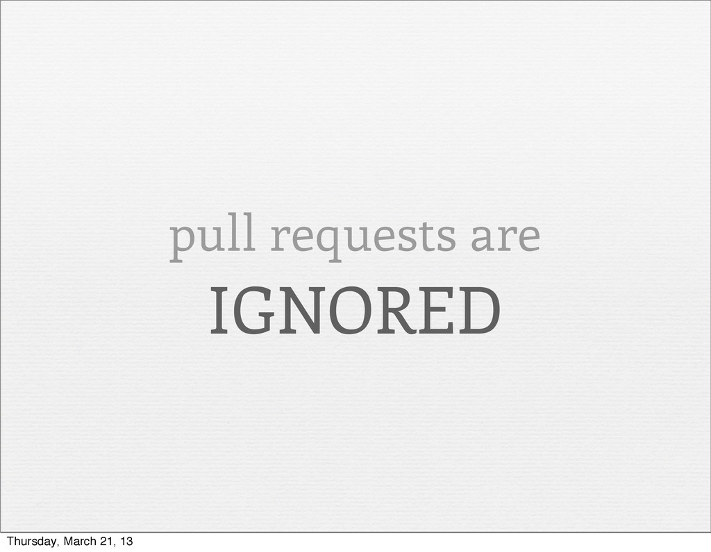 pull requests are IGNORED Thursday, March 21, 13
