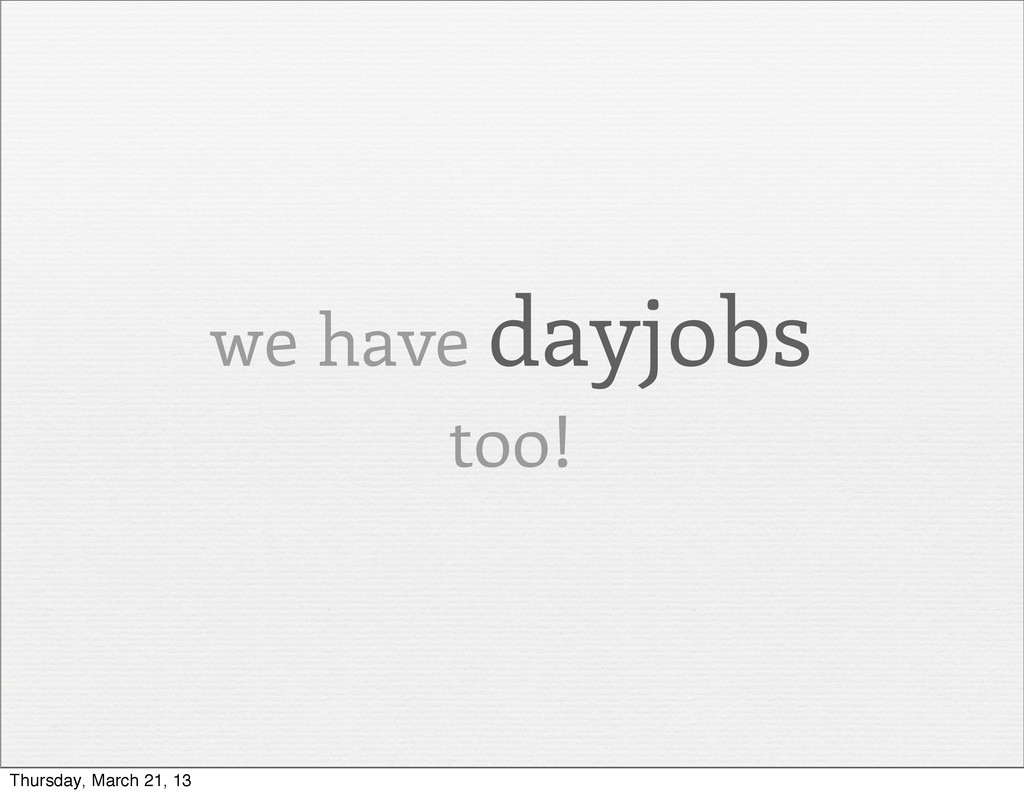 we have dayjobs too! Thursday, March 21, 13