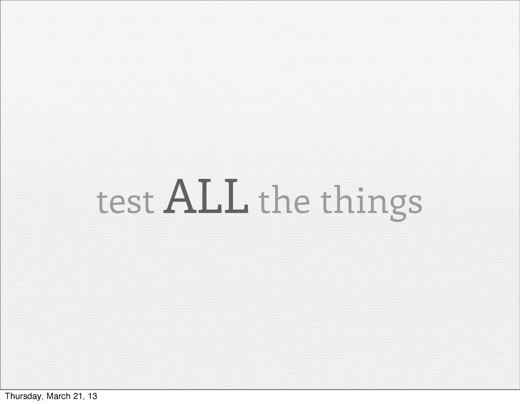 test ALL the things Thursday, March 21, 13