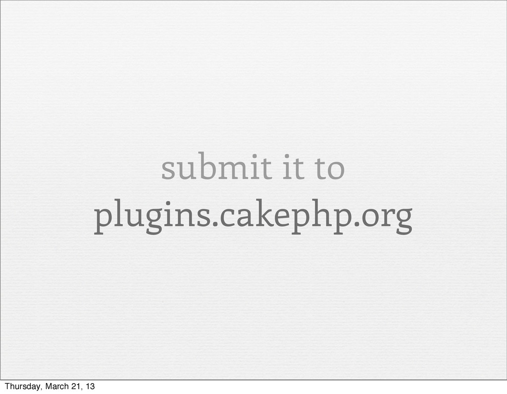 submit it to plugins.cakephp.org Thursday, Marc...
