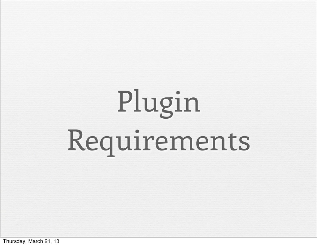 Plugin Requirements Thursday, March 21, 13