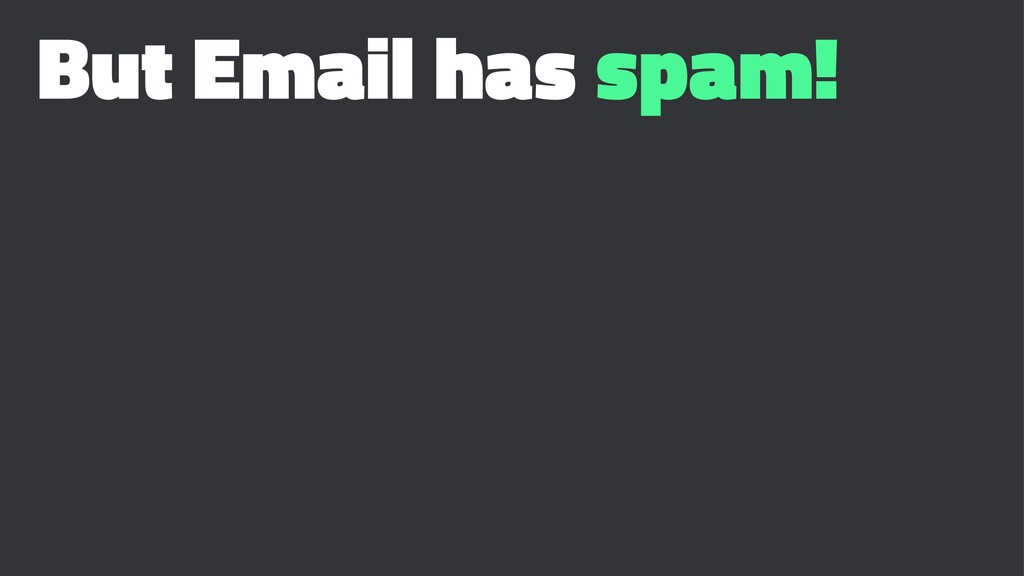 But Email has spam!