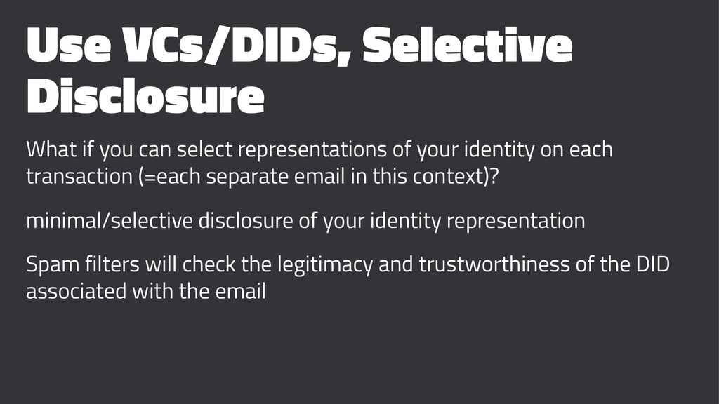 Use VCs/DIDs, Selective Disclosure What if you ...