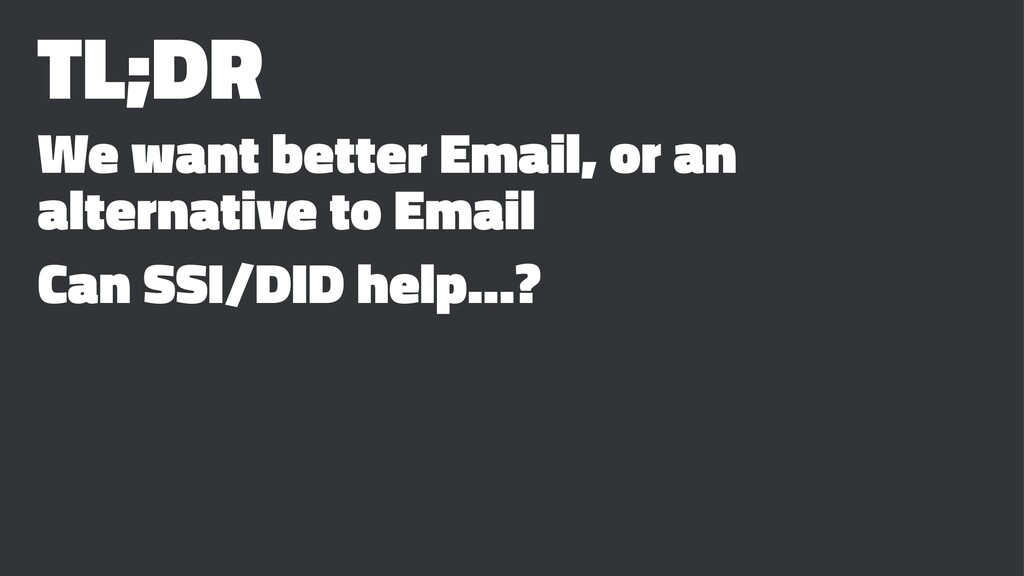 TL;DR We want better Email, or an alternative t...