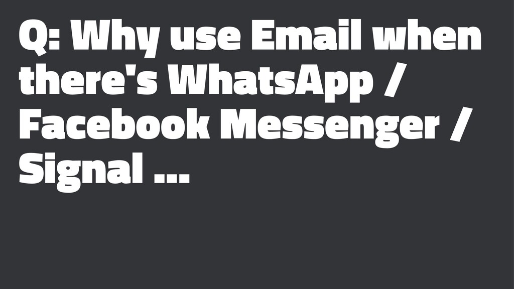 Q: Why use Email when there's WhatsApp / Facebo...