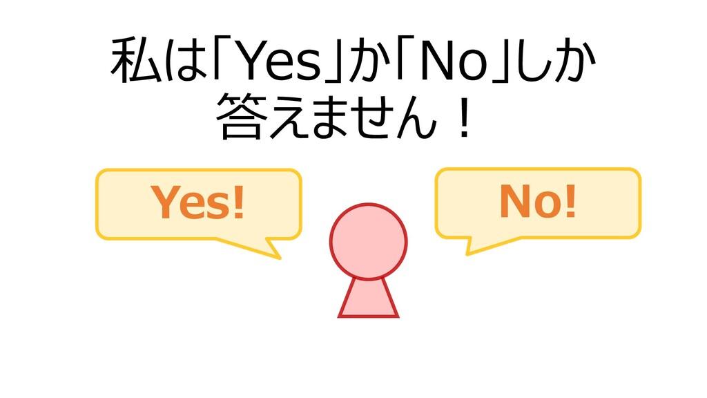 私は「Yes」か「No」しか 答えません! Yes! No!