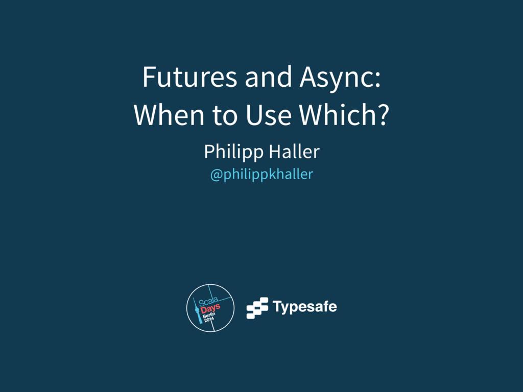 Philipp Haller @philippkhaller Futures and Asyn...