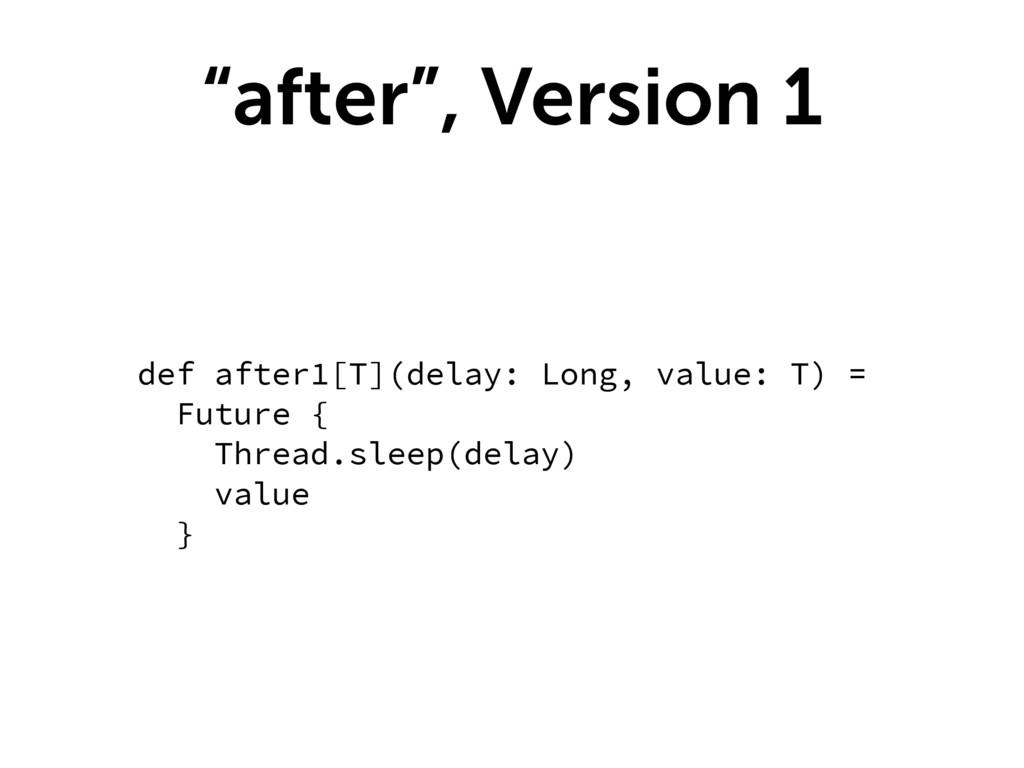 """""""after"""", Version 1 def after1[T](delay: Long, v..."""