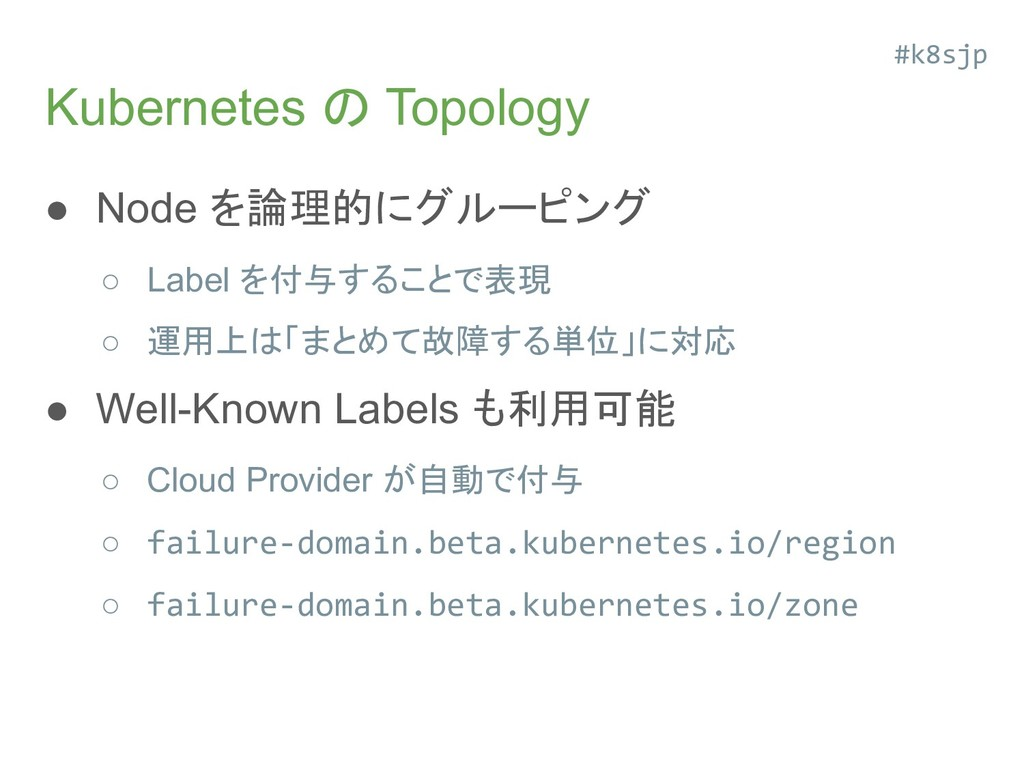 Kubernetes の Topology ● Node を論理的にグルーピング ○ Labe...
