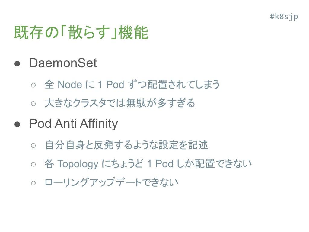 既存の「散らす」機能 ● DaemonSet ○ 全 Node に 1 Pod ずつ配置されて...