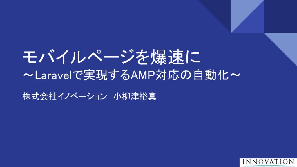 モバイルページを爆速に 〜Laravelで実現するAMP対応の自動化〜 株式会社イノベーション...