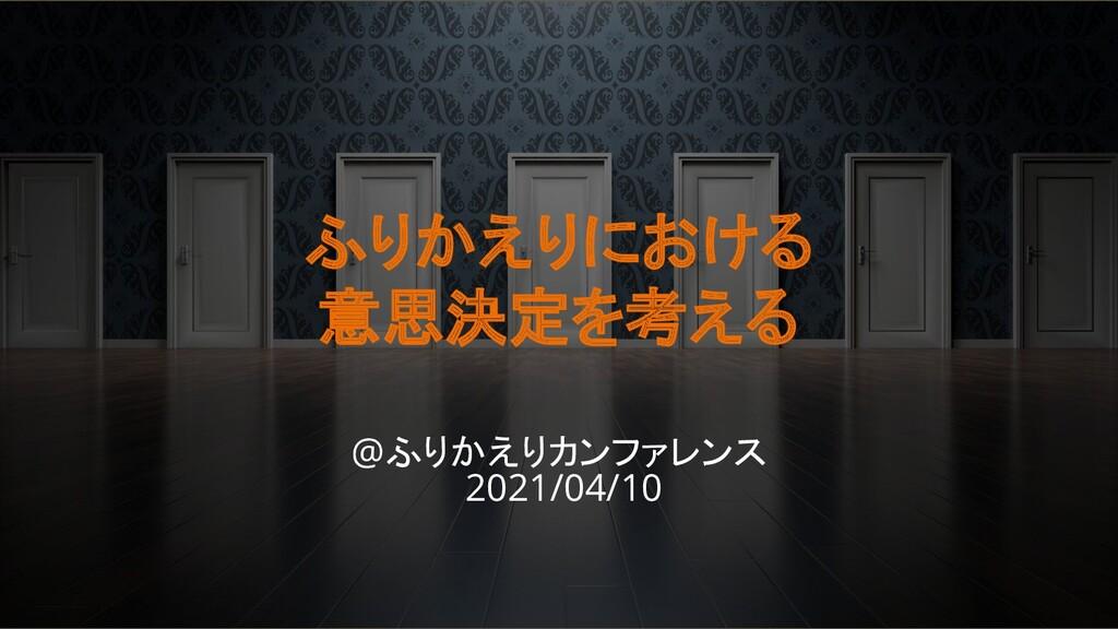 ふりかえりにおける 意思決定を考える @ふりかえりカンファレンス 2021/04/10