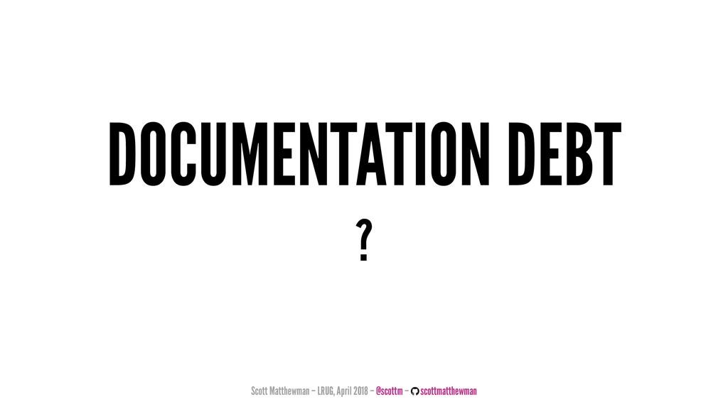 DOCUMENTATION DEBT ? Scott Matthewman – LRUG, A...