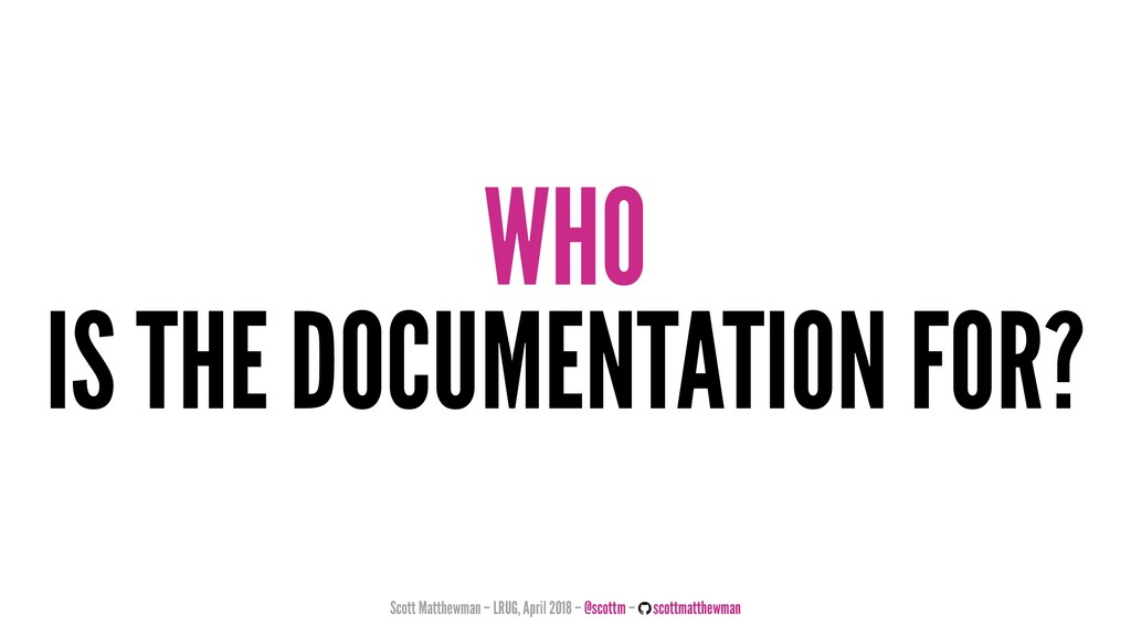 WHO IS THE DOCUMENTATION FOR? Scott Matthewman ...