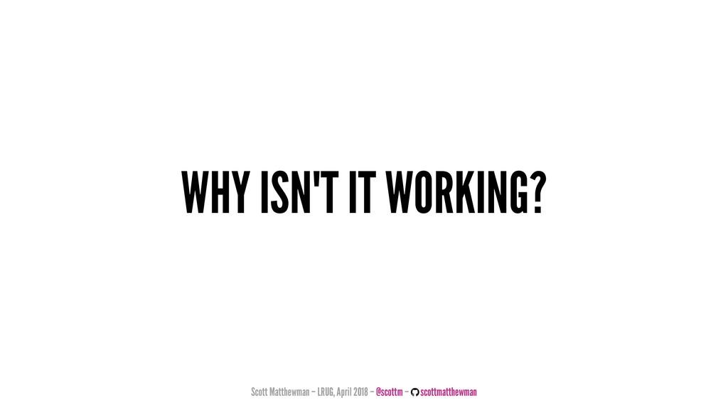 WHY ISN'T IT WORKING? Scott Matthewman – LRUG, ...