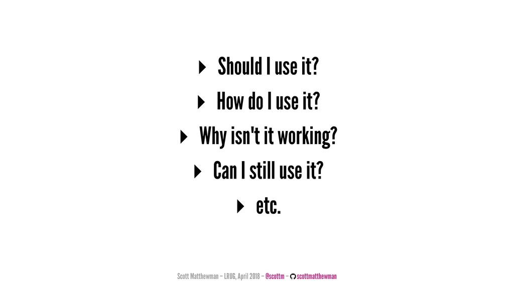 ▸ Should I use it? ▸ How do I use it? ▸ Why isn...