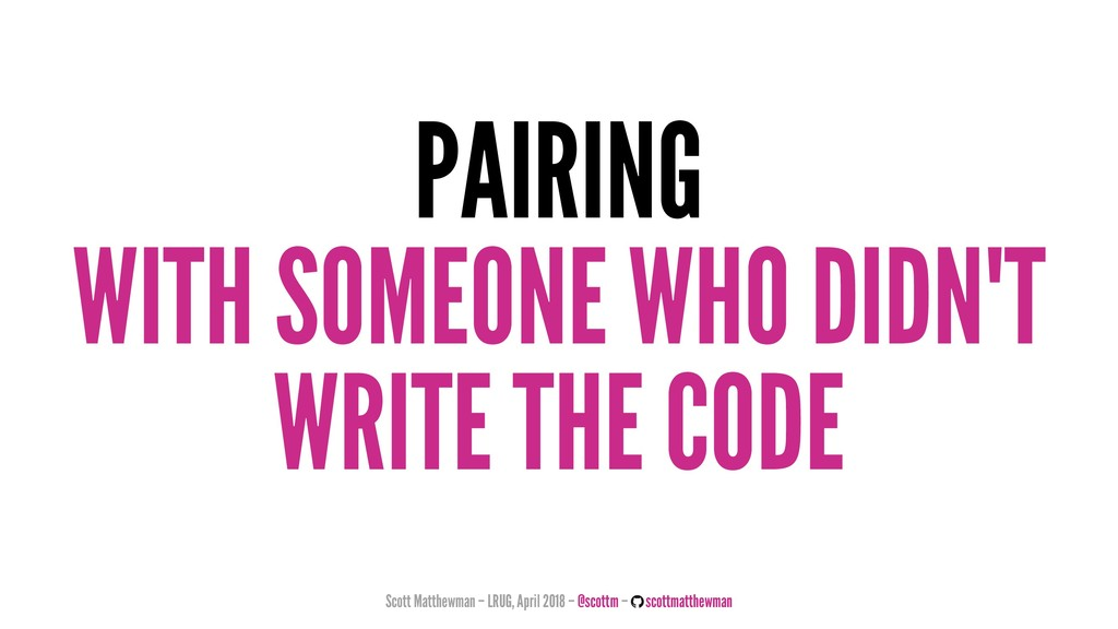 PAIRING WITH SOMEONE WHO DIDN'T WRITE THE CODE ...