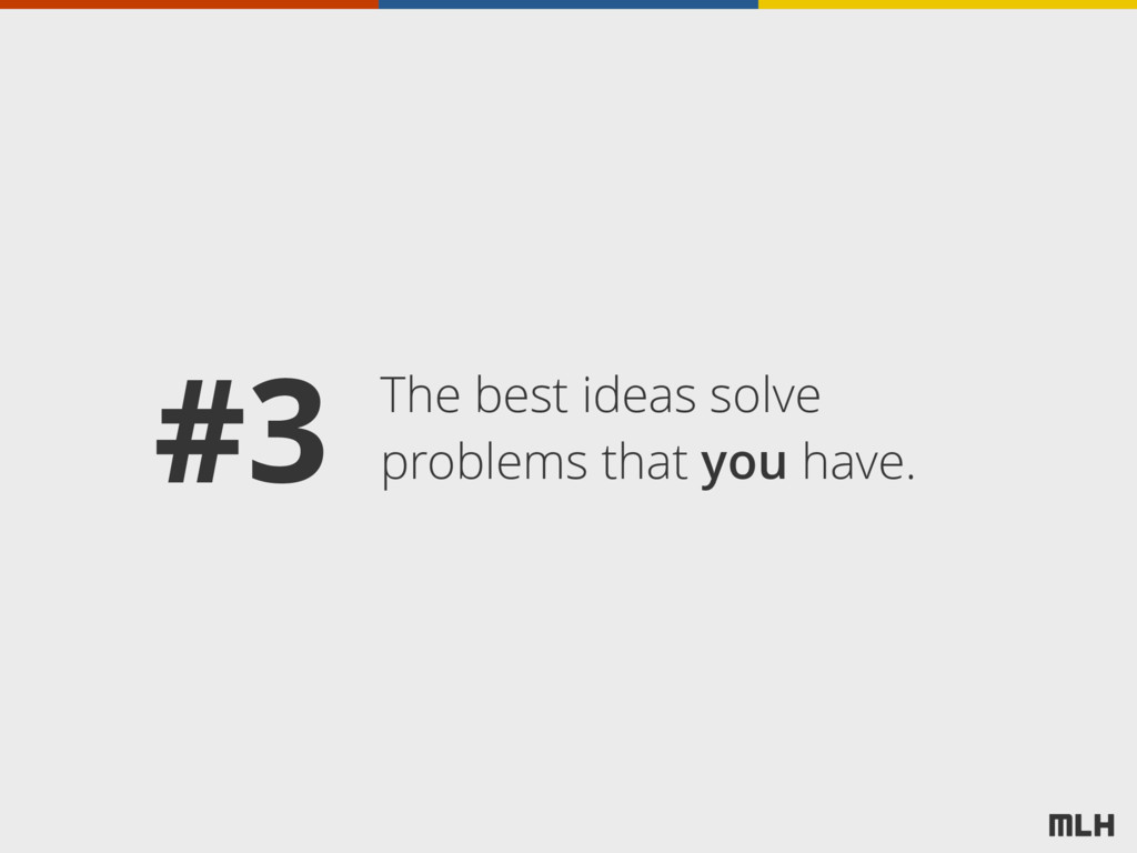 The best ideas solve problems that you have. #3
