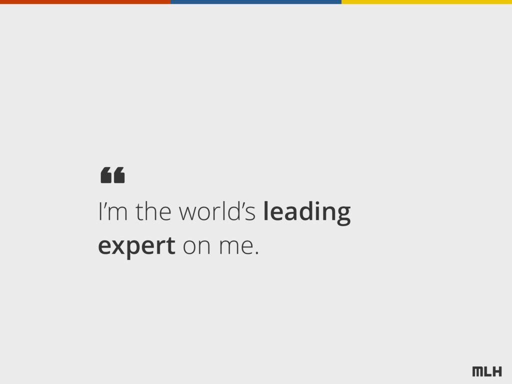 I'm the world's leading expert on me. ""