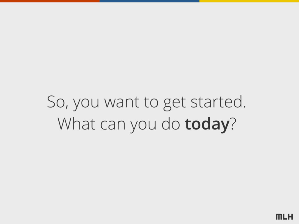 So, you want to get started. What can you do to...