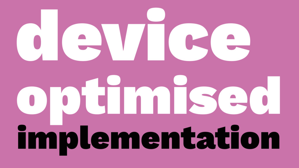 device optimised implementation